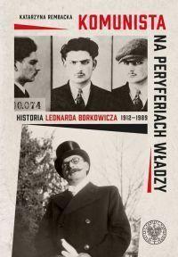 Katarzyna Rembacka - Komunista na peryferiach władzy. Historia Leonarda Borkowicza 1912-1989