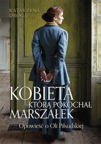 """Katarzyna Droga – """"Kobieta, którą pokochał Marszałek. Opowieść o Oli Piłsudskiej"""" – recenzja i ocena - okładka"""