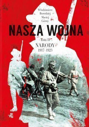 """Włodzimierz Borodziej, Maciej Górny – """"Nasza wojna. Narody 1917-1923. Tom 2"""" – okładka"""