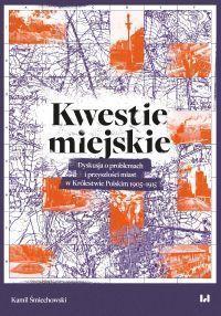 Kamil Śmiechowski - Kwestie miejskie. Dyskusja o problemach i przyszłości miast w Królestwie Polskim 1905–1915
