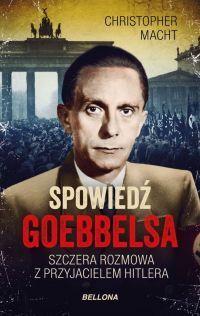 Christopher Macht - Spowiedź Goebbelsa. Szczera rozmowa z przyjacielem Hitlera