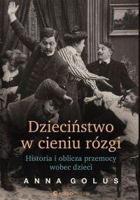 """Anna Golus - """"Dzieciństwo w cieniu rózgi. Historia i oblicza przemocy wobec dzieci"""" - okładka"""