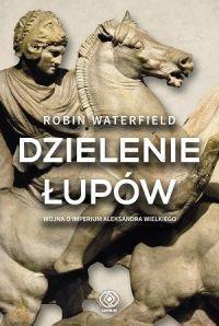 """Robin Waterfield - """"Dzielenie łupów. Wojna o imperium Aleksandra Wielkiego"""" - okładka"""