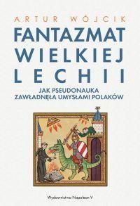 """Artur Wójcik – """"Fantazmat Wielkiej Lechii. Jak pseudonauka zawładnęła umysłami Polaków"""" – recenzja i ocena - okładka"""