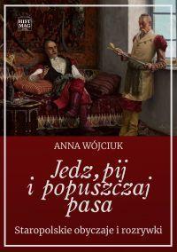 Jedz pij i popuszczaj pasa. Staropolskie zwyczaje i rozrywki - Anna Wójciuk - okładka
