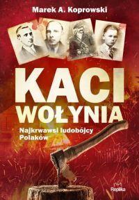 """Marek A. Koprowski - """"Kaci Wołynia. Najkrwawsi ludobójcy Polaków"""" - okładka"""