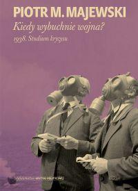 """""""Kiedy wybuchnie wojna? 1938. Studium kryzysu"""" - Piotr M. Majewski - okładka"""