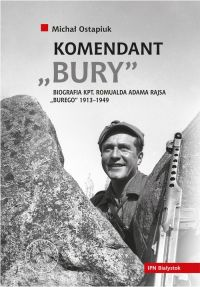 "Michał Ostapiuk – ""Komendant Bury. Biografia kpt. Romualda Adama Rajsa Burego (1913–1949"