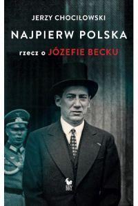"""Jerzy Chociłowski - """"Najpierw Polska. Rzecz o Józefie Becku"""" - okładka"""