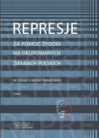 Represje za pomoc Żydom na okupowanych ziemiach polskich w czasie II wojny światowej tom I