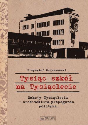 Tysiąc szkół na Tysiąclecie. Szkoły Tysiąclecia - architektura, propaganda, polityka