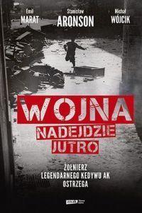Michał Wójcik, Emil Marat, Stanisław Aronson Wojna nadejdzie jutro. Żołnierz legendarnego Kedywu AK ostrzega - okładka