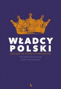 """Beata Maciejewska, Mirosław Maciorowski – """"Władcy Polski. Historia na nowo opowiedziana"""" – okładka"""