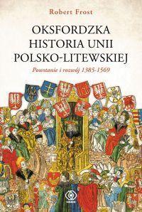 """Robert Frost – """"Oksfordzka historia unii polsko-litewskiej. Tom 1""""  – okładka"""