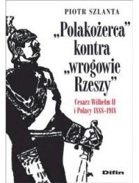 """Piotr Szlanta – """"Polakożerca kontra wrogowie Rzeszy. Cesarz Wilhelm II i Polacy 1888-1918"""" – okładka"""