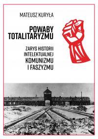 Powaby totalitaryzmu. Zarys historii intelektualnej komunizmu i faszyzmu - Mateusz Kuryła - okładka